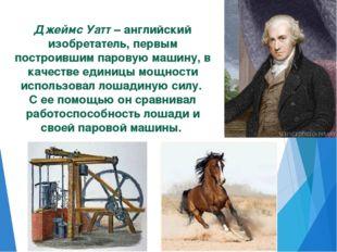 Джеймс Уатт – английский изобретатель, первым построившим паровую машину, в к