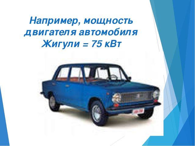 Например, мощность двигателя автомобиля Жигули = 75 кВт