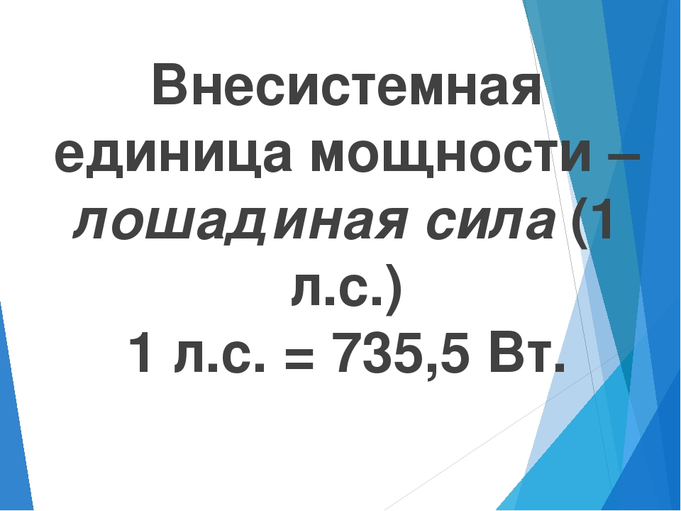 Внесистемная единица мощности – лошадиная сила (1 л.с.) 1 л.с. = 735,5 Вт.