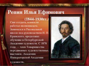 Репин Илья Ефимович (1844-1930гг.) Сын солдата, в юности работал иконописцем.