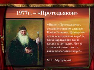 1977г. – «Протодьякон» «Видел «Протодьякона», созданного нашим славным Ильёю