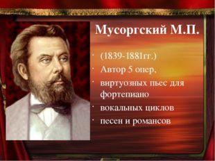 Мусоргский М.П. (1839-1881гг.) Автор 5 опер, виртуозных пьес для фортепиано в