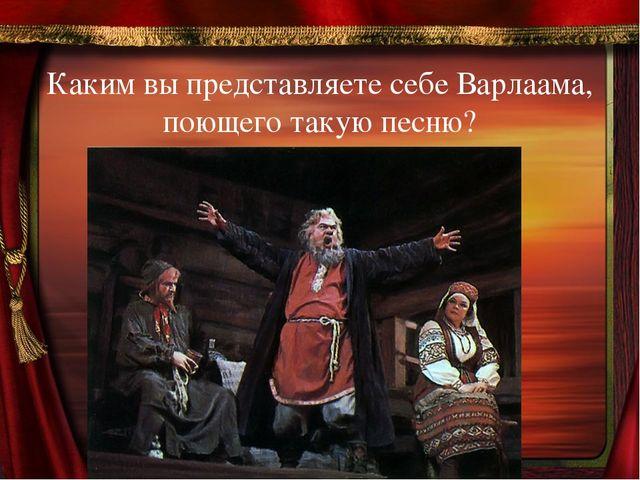 Каким вы представляете себе Варлаама, поющего такую песню?