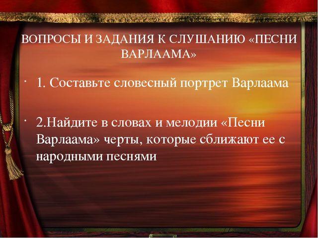 ВОПРОСЫ И ЗАДАНИЯ К СЛУШАНИЮ «ПЕСНИ ВАРЛААМА» 1. Составьте словесный портрет...