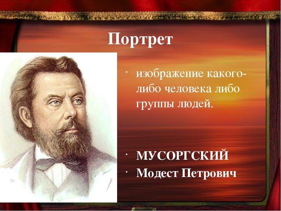 Портрет изображение какого-либо человека либо группы людей. МУСОРГСКИЙ Модест...