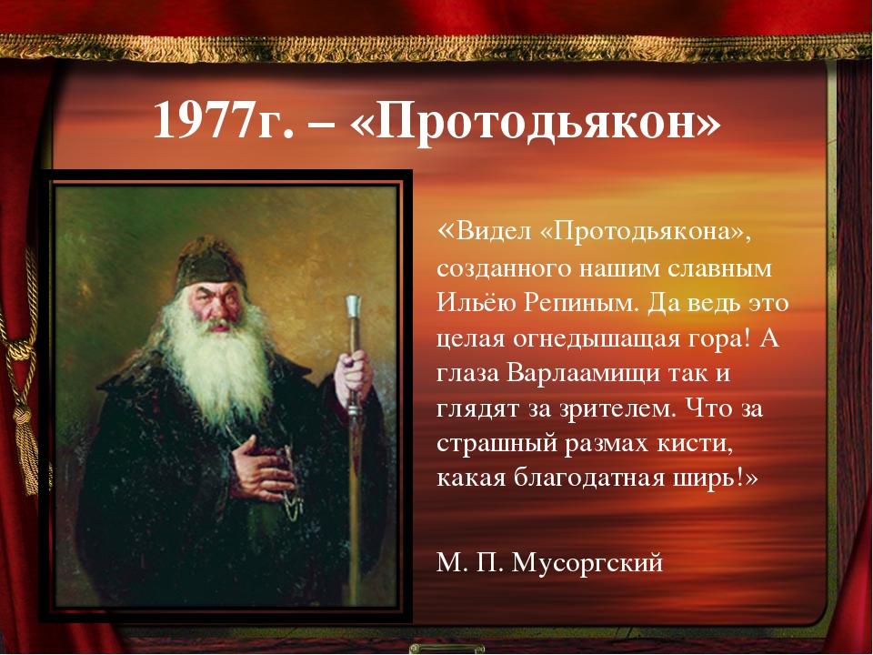 1977г. – «Протодьякон» «Видел «Протодьякона», созданного нашим славным Ильёю...