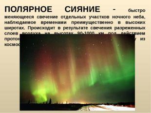 ПОЛЯРНОЕ СИЯНИЕ - быстро меняющееся свечение отдельных участков ночного неба,