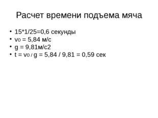 Расчет времени подъема мяча 15*1/25=0,6 секунды v0 = 5,84 м/с g = 9,81м/с2 t