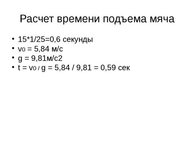 Расчет времени подъема мяча 15*1/25=0,6 секунды v0 = 5,84 м/с g = 9,81м/с2 t...