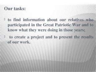 Our tasks: to find information about our relatives who participated in the Gr