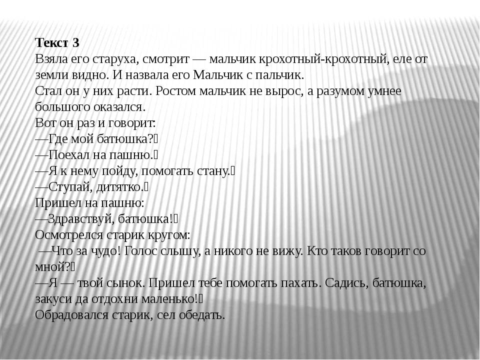 Текст 3 Взяла его старуха, смотрит — мальчик крохотный-крохотный, еле от земл...