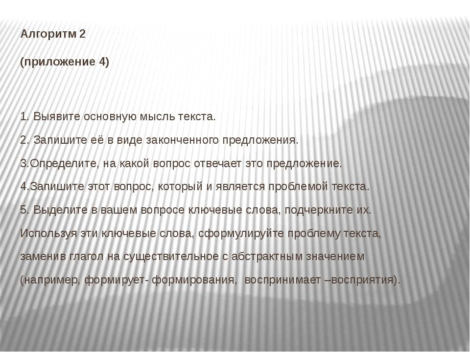 Алгоритм 2 (приложение 4) 1. Выявите основную мысль текста. 2. Запишите её в...