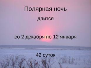 Полярная ночь длится со 2 декабря по 12 января 42 суток