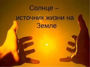 Солнце – источник жизни на Земле
