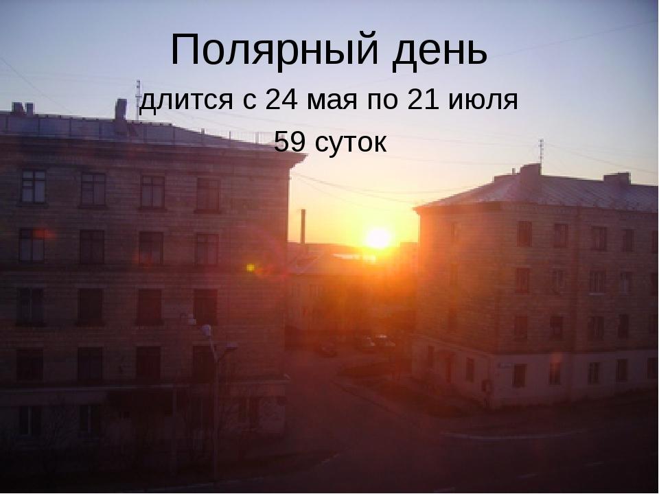 Полярный день длится с 24 мая по 21 июля 59 суток
