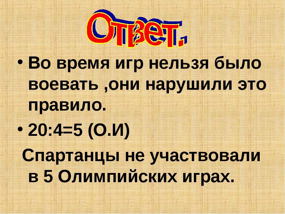 Во время игр нельзя было воевать ,они нарушили это правило. 20:4=5 (О.И) Спар...