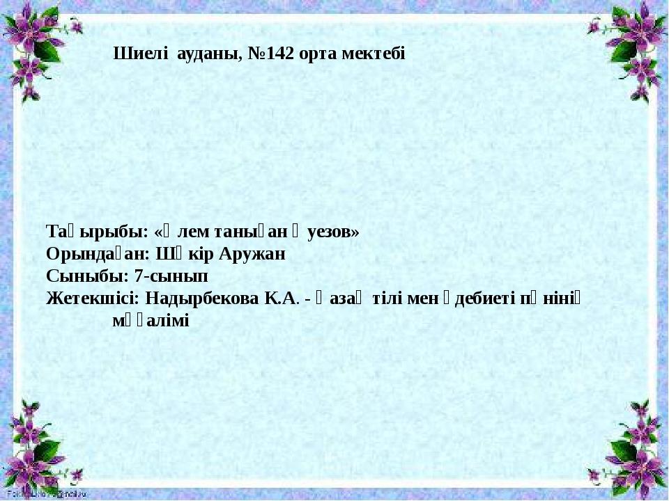 Шиелі ауданы, №142 орта мектебі Тақырыбы: «Әлем таныған Әуезов» Орындаған:...