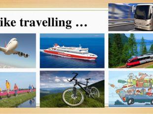 I like travelling …