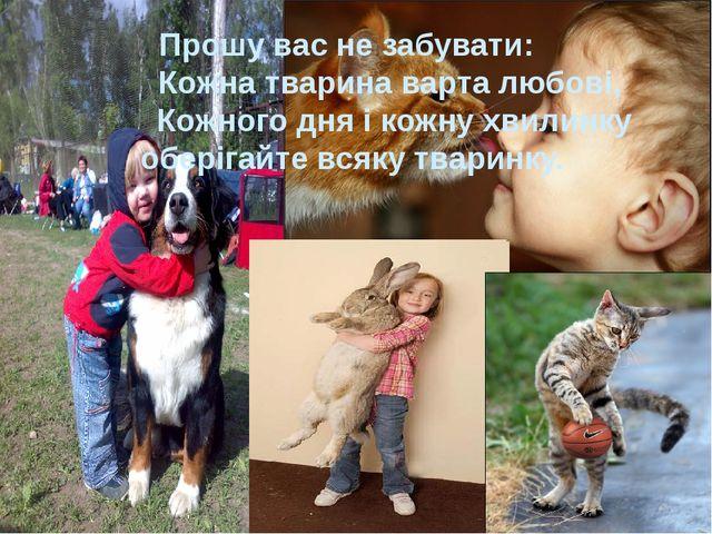 Прошу вас не забувати: Кожна тварина варта любові, Кожного дня і кожну хвилин...