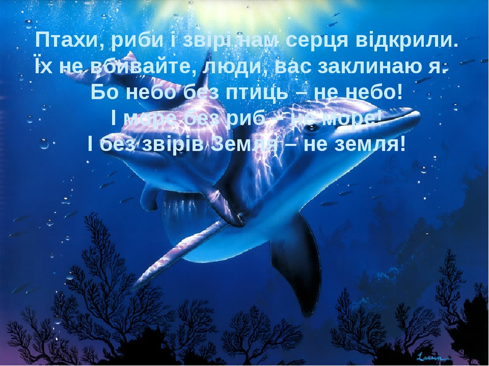 Птахи, риби і звірі нам серця відкрили. Їх не вбивайте, люди, вас заклинаю я....