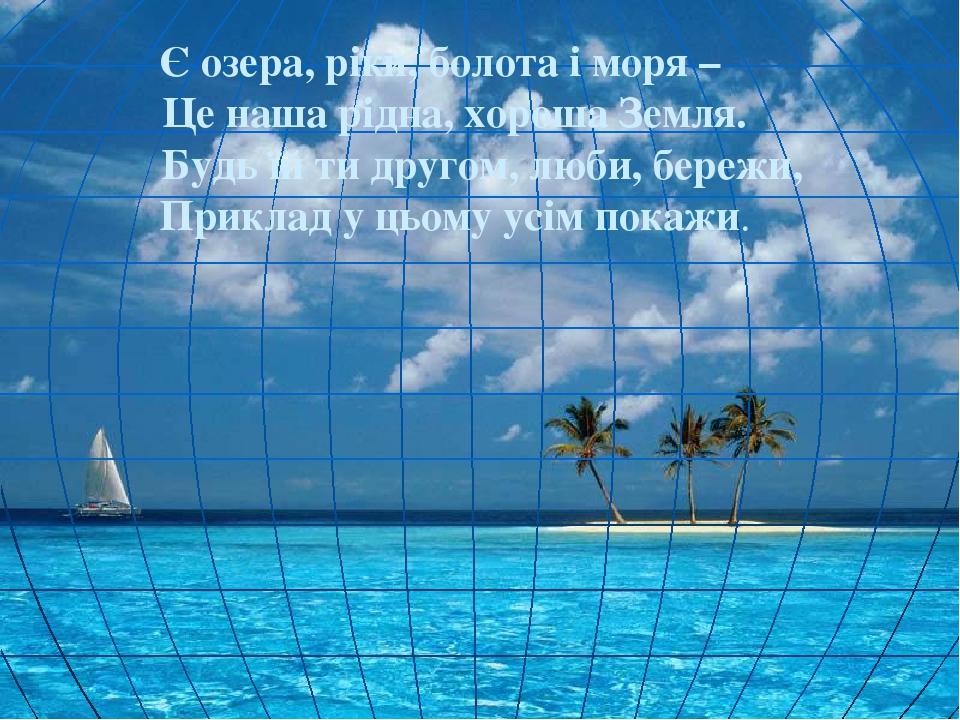 Є озера, ріки, болота і моря – Це наша рідна, хороша Земля. Будь їй ти другом...
