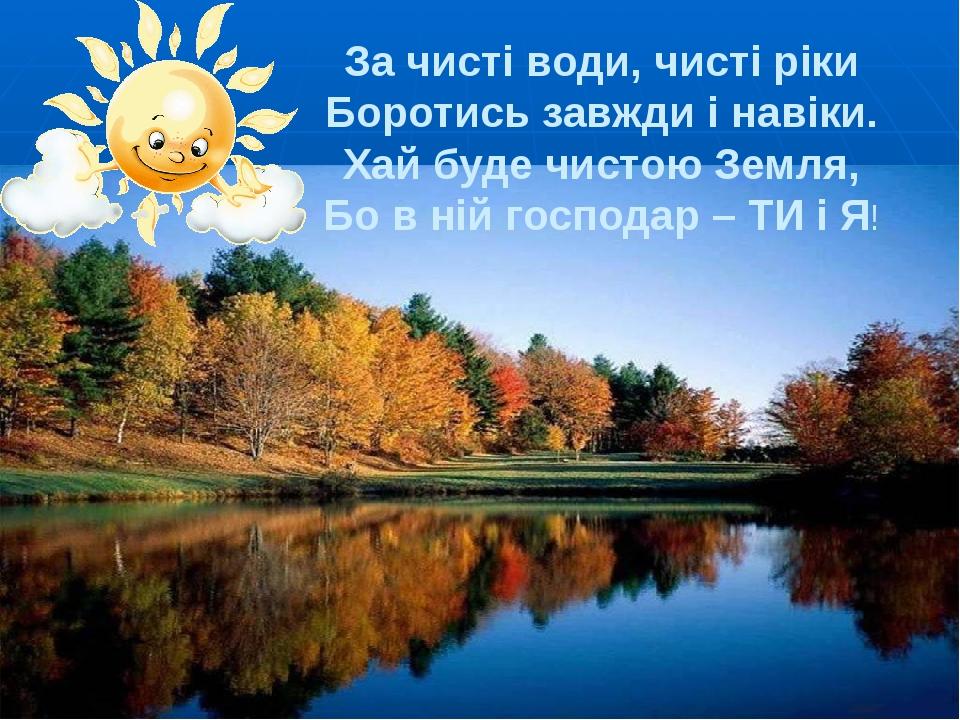 За чисті води, чисті ріки Боротись завжди і навіки. Хай буде чистою Земля, Бо...