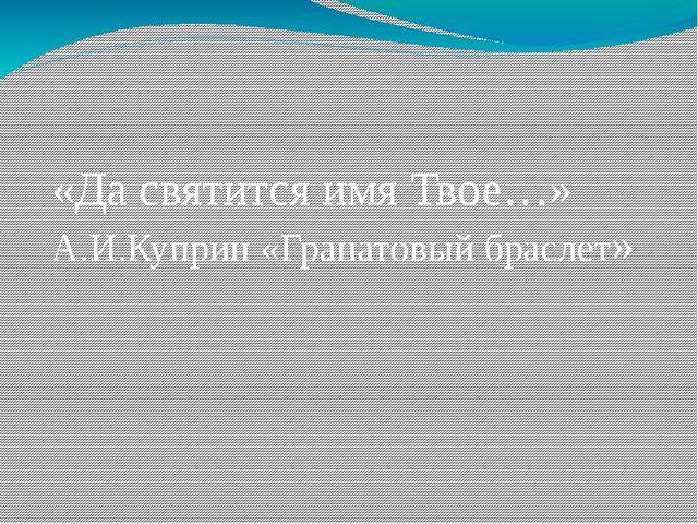 «Да святится имя Твое…» А.И.Куприн «Гранатовый браслет»
