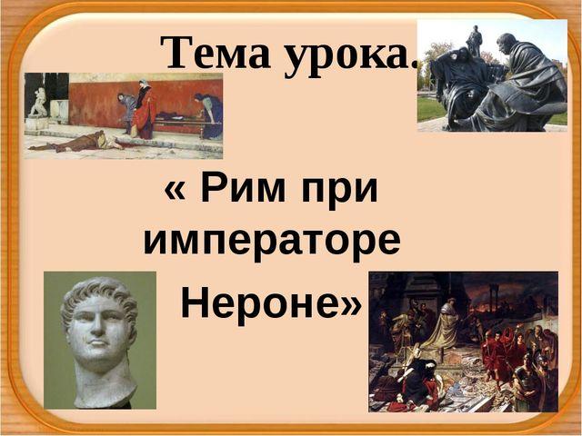 Тема урока. « Рим при императоре Нероне»