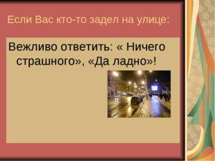 Если Вас кто-то задел на улице: Вежливо ответить: « Ничего страшного», «Да ла