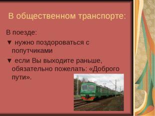 В общественном транспорте: В поезде: ▼ нужно поздороваться с попутчиками ▼ е