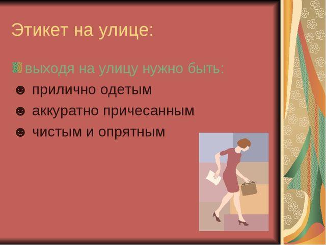 Этикет на улице: выходя на улицу нужно быть: ☻ прилично одетым ☻ аккуратно пр...