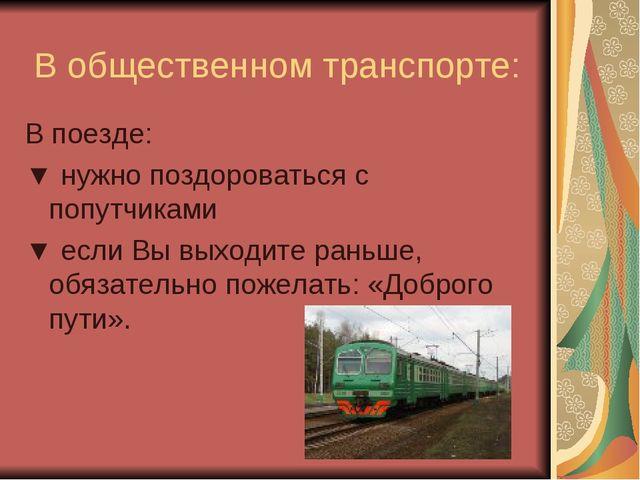 В общественном транспорте: В поезде: ▼ нужно поздороваться с попутчиками ▼ е...