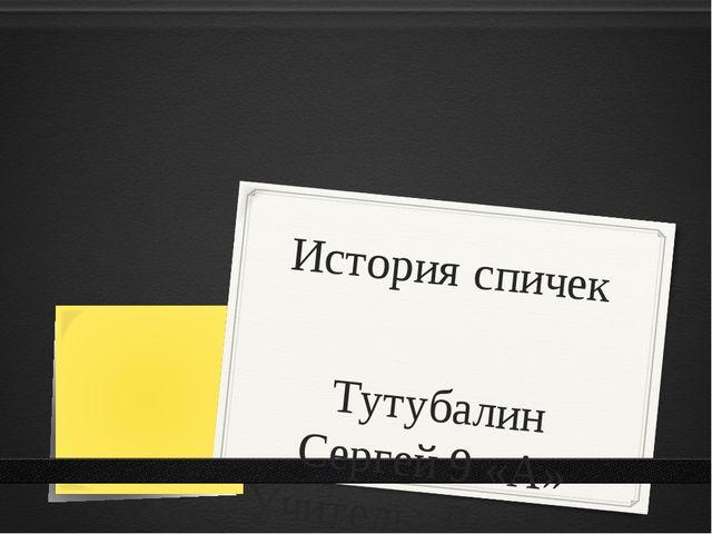 История спичек Тутубалин Сергей 9 «А» Учитель: Леонова Н.А.