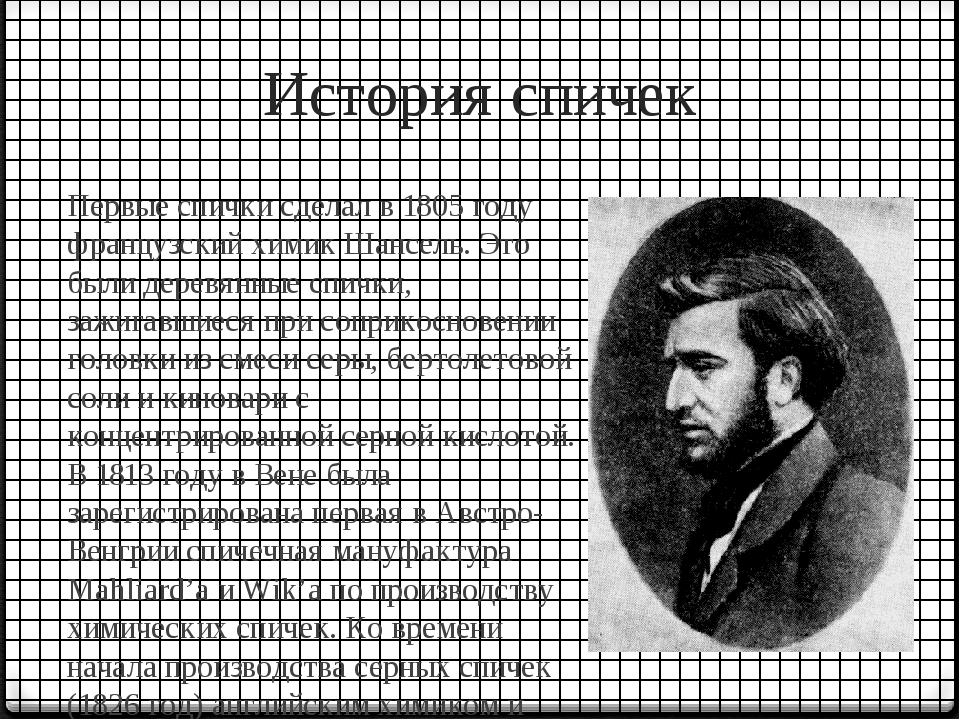 История спичек Первые спички сделал в 1805 году французский химик Шансель. Эт...