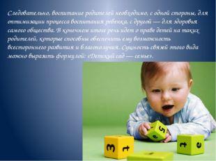Следовательно, воспитание родителей необходимо, с одной стороны, для оптимиза