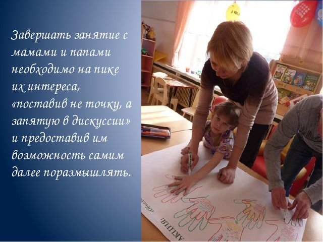 Завершать занятие с мамами и папами необходимо на пике их интереса, «поставив...