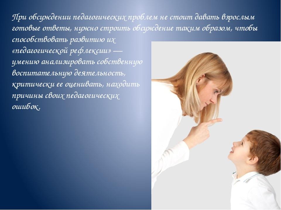 При обсуждении педагогических проблем не стоит давать взрослым готовые ответы...