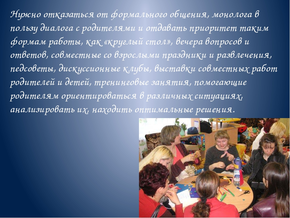 Нужно отказаться от формального общения, монолога в пользу диалога с родителя...