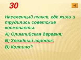 30 Населенный пункт, где жили и трудились советские космонавты: А) Олимпийска