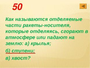 50 Как называются отделяемые части ракеты-носителя, которые отделяясь, сгораю