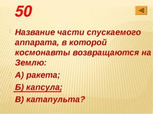 50 Название части спускаемого аппарата, в которой космонавты возвращаются на