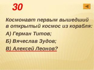 30 Космонавт первым вышедший в открытый космос из корабля: А) Герман Титов; Б