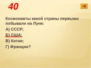 40 Космонавты какой страны первыми побывали на Луне: А) СССР; Б) США; В) Кита