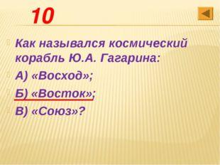 10 Как назывался космический корабль Ю.А. Гагарина: А) «Восход»; Б) «Восток»;