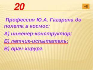 20 Профессия Ю.А. Гагарина до полета в космос: А) инженер-конструктор; Б) ле