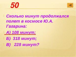 50 Сколько минут продолжался полет в космосе Ю.А. Гагарина: А) 108 минут; Б)