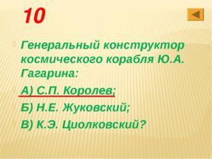 10 Генеральный конструктор космического корабля Ю.А. Гагарина: А) С.П. Короле