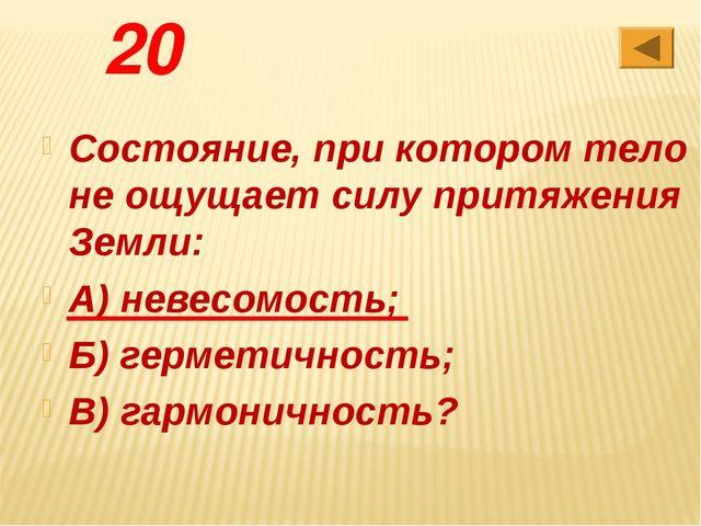 20 Состояние, при котором тело не ощущает силу притяжения Земли: А) невесомос...