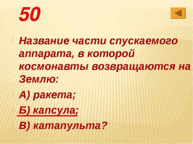 50 Название части спускаемого аппарата, в которой космонавты возвращаются на...