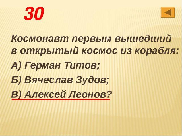 30 Космонавт первым вышедший в открытый космос из корабля: А) Герман Титов; Б...